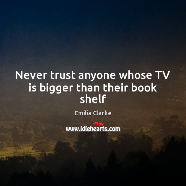 Never trust anyone whose TV is bigger than their book shelf Never Trust Quotes Image