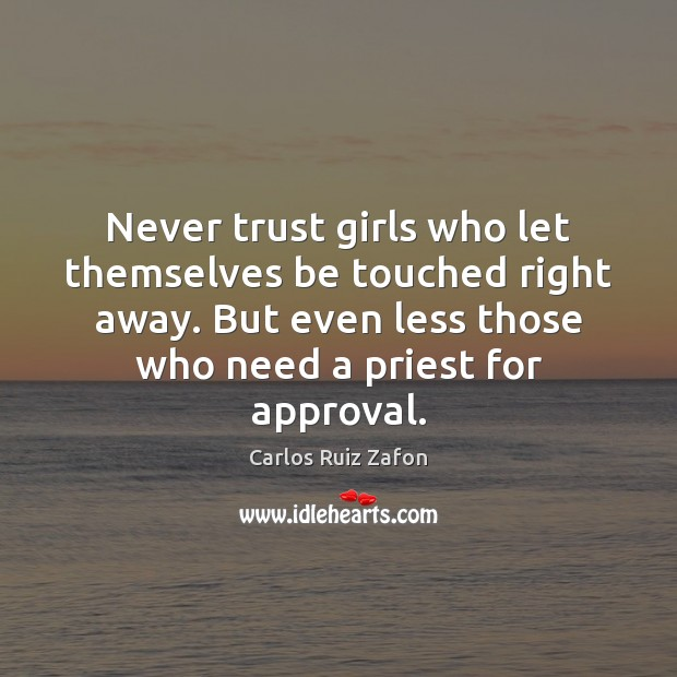 Never trust girls who let themselves be touched right away. But even Carlos Ruiz Zafon Picture Quote