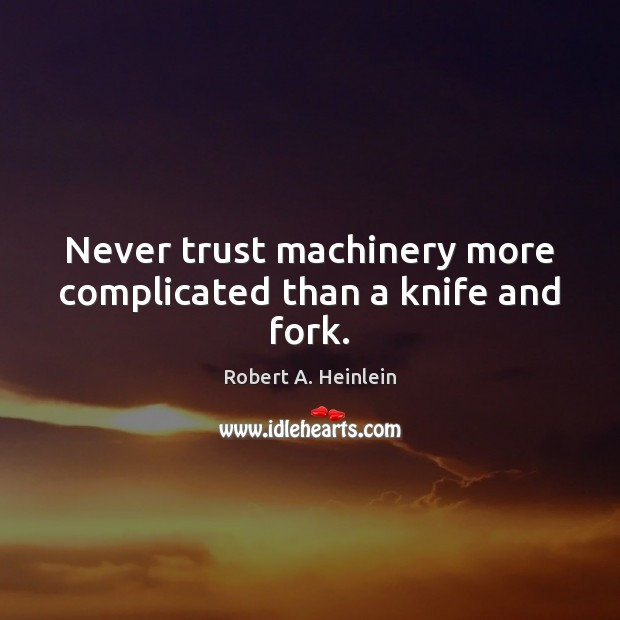 Never trust machinery more complicated than a knife and fork. Never Trust Quotes Image