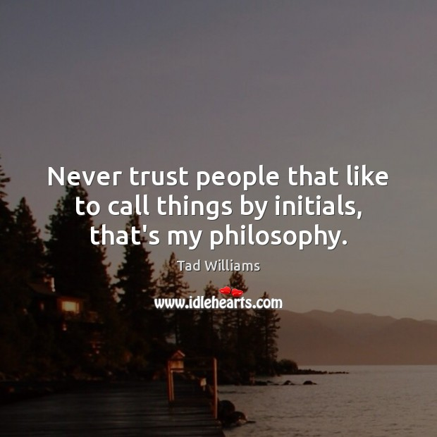 Never trust people that like to call things by initials, that's my philosophy. Never Trust Quotes Image