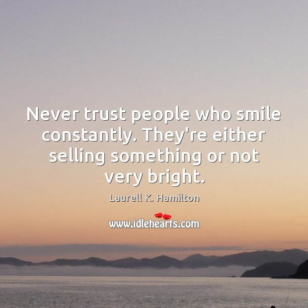 Never trust people who smile constantly. They're either selling something or not Never Trust Quotes Image