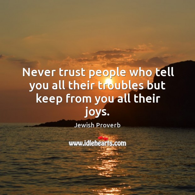 Never trust people who tell you all their troubles but keep from you all their joys. Jewish Proverbs Image