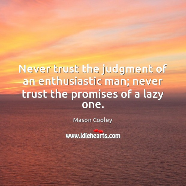 Never trust the judgment of an enthusiastic man; never trust the promises of a lazy one. Never Trust Quotes Image