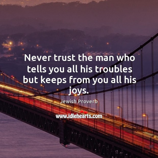 Image, Never trust the man who tells you all his troubles but keeps from you all his joys.