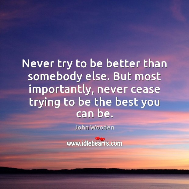 Image, Never try to be better than somebody else. But most importantly, never