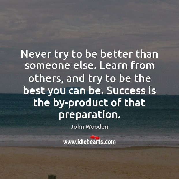 Image, Never try to be better than someone else. Learn from others, and