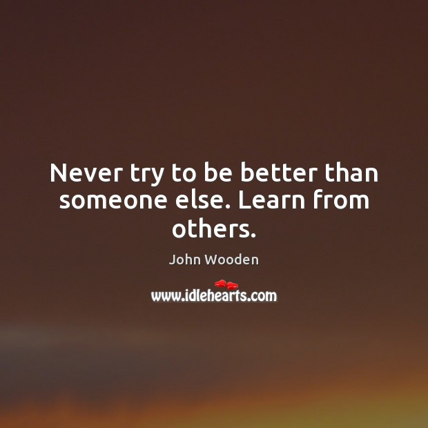 Image, Never try to be better than someone else. Learn from others.