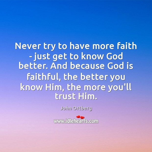 Never try to have more faith – just get to know God John Ortberg Picture Quote