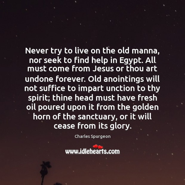Never try to live on the old manna, nor seek to find Charles Spurgeon Picture Quote