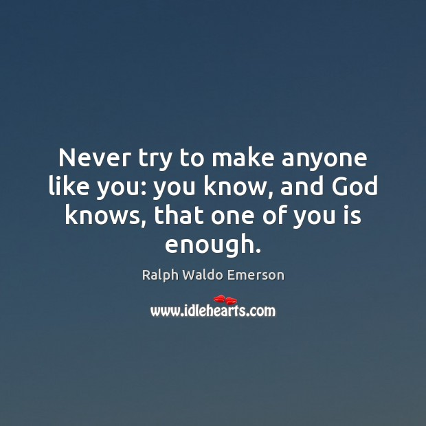 Image, Never try to make anyone like you: you know, and God knows, that one of you is enough.