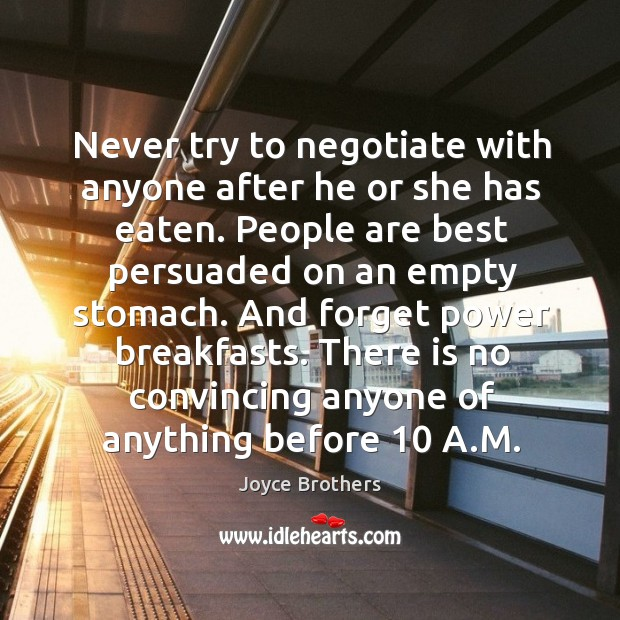 Never try to negotiate with anyone after he or she has eaten. Joyce Brothers Picture Quote