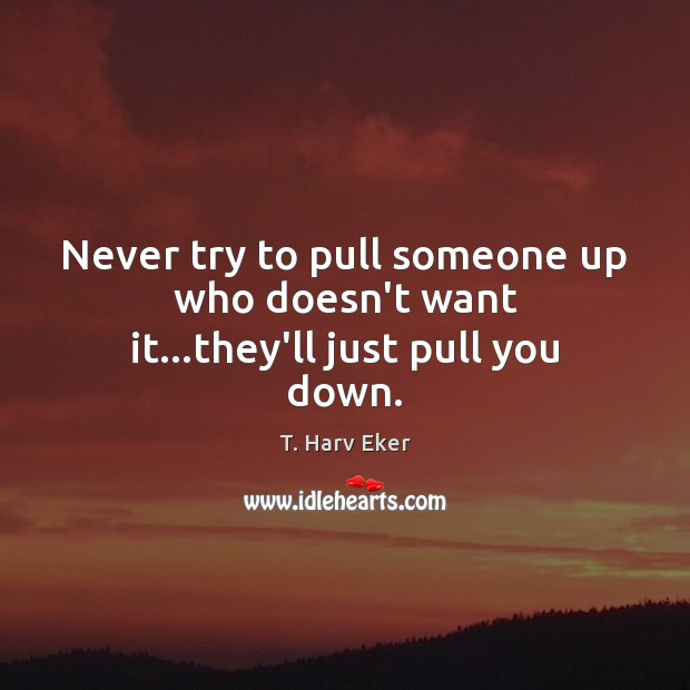 Image, Never try to pull someone up who doesn't want it…they'll just pull you down.