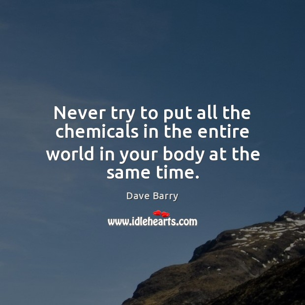 Image, Never try to put all the chemicals in the entire world in your body at the same time.