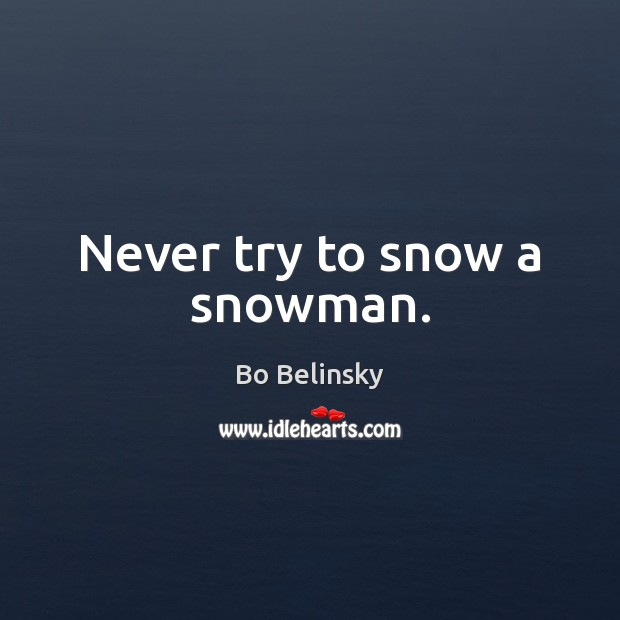 Image, Never try to snow a snowman.