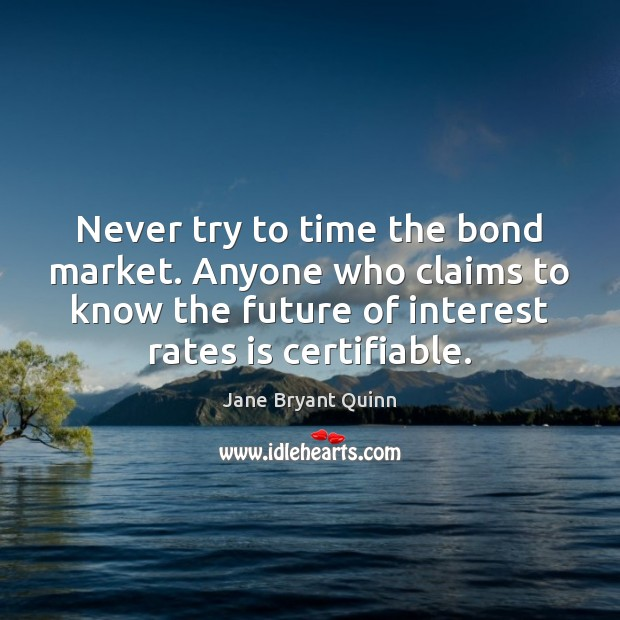 Never try to time the bond market. Anyone who claims to know Image