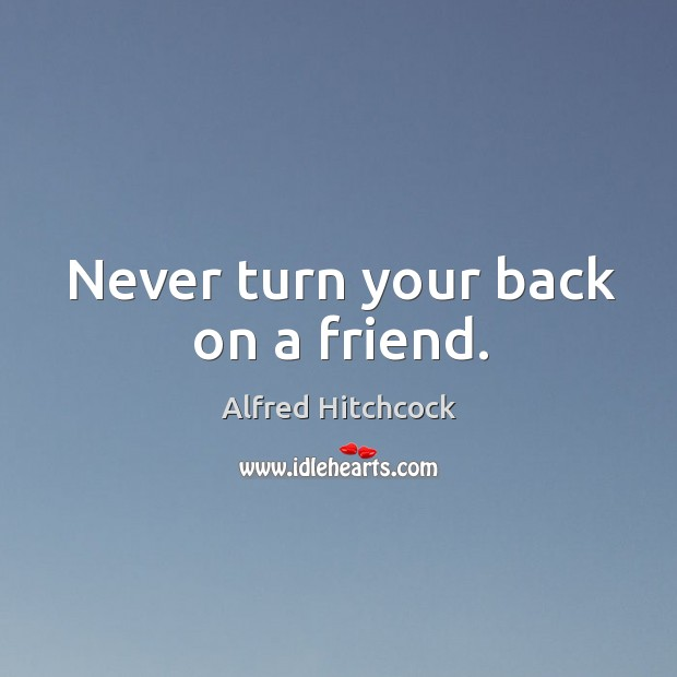 Never turn your back on a friend. Image