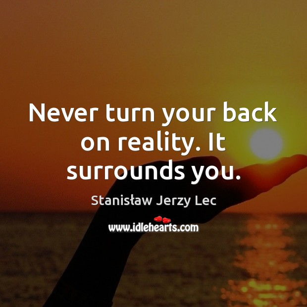 Never turn your back on reality. It surrounds you. Stanisław Jerzy Lec Picture Quote