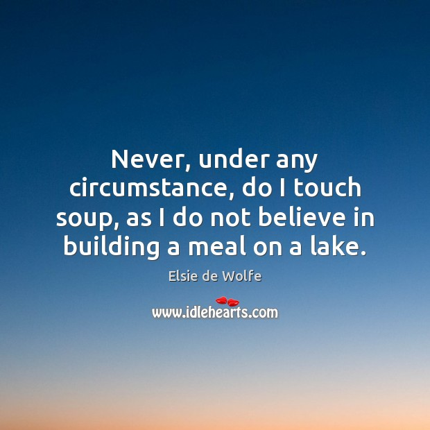 Never, under any circumstance, do I touch soup, as I do not Elsie de Wolfe Picture Quote