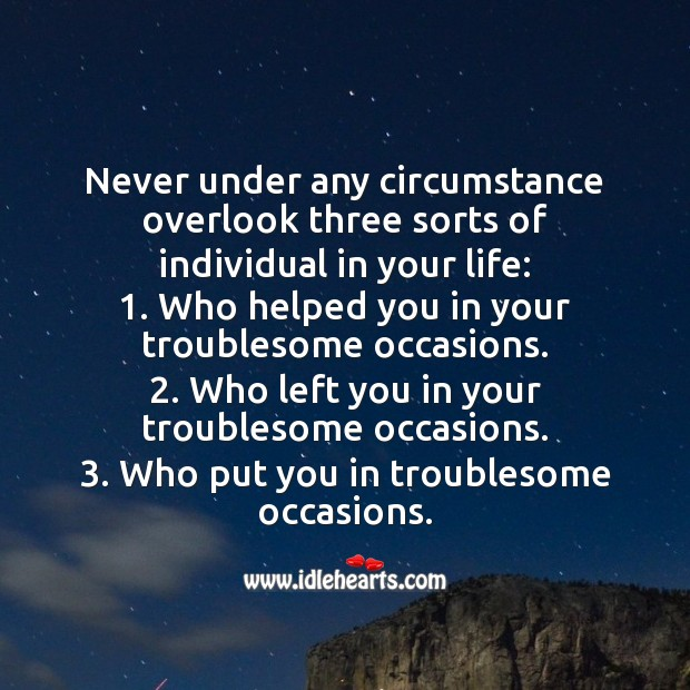 Never under any circumstance overlook three sorts of individual in your life. People Quotes Image