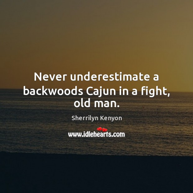 Never underestimate a backwoods Cajun in a fight, old man. Underestimate Quotes Image