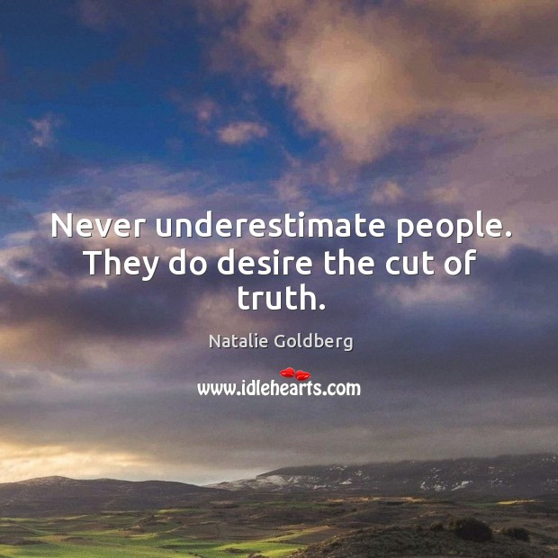 Never underestimate people. They do desire the cut of truth. Image