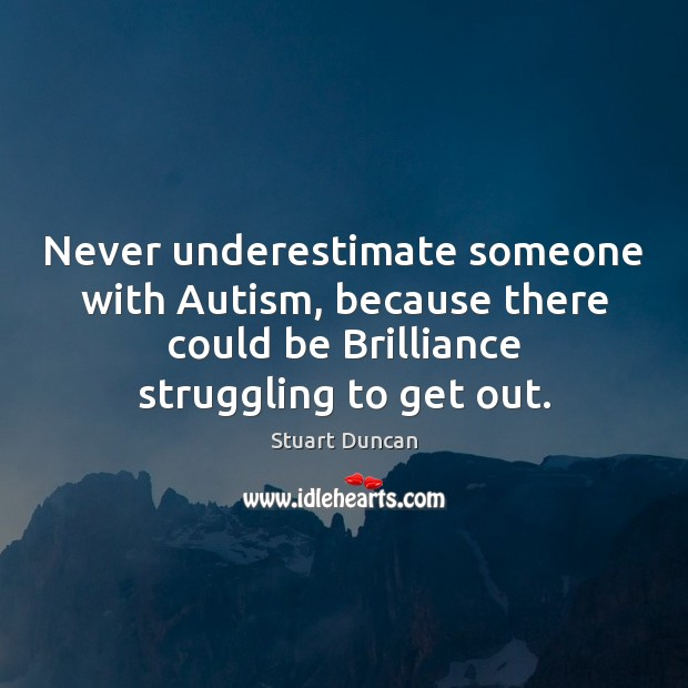 Never underestimate someone with Autism, because there could be Brilliance struggling to Image