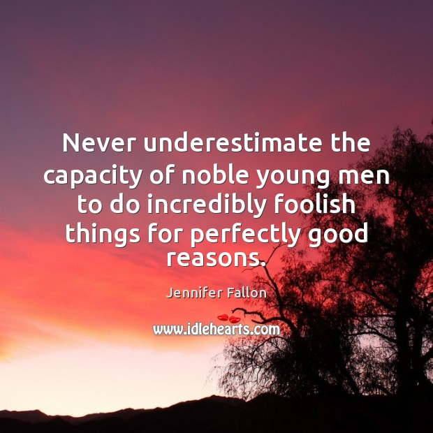 Never underestimate the capacity of noble young men to do incredibly foolish Underestimate Quotes Image
