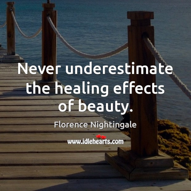 Never underestimate the healing effects of beauty. Florence Nightingale Picture Quote