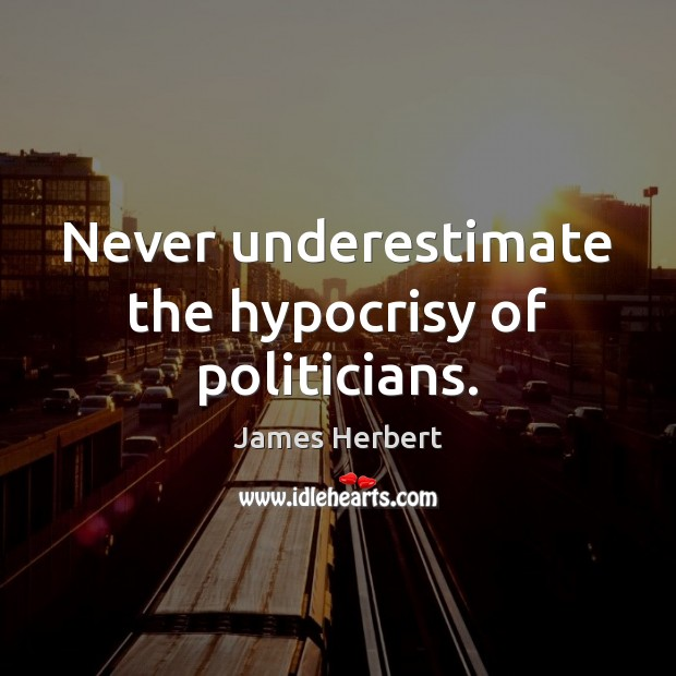 Never underestimate the hypocrisy of politicians. James Herbert Picture Quote