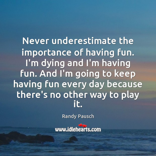 Never underestimate the importance of having fun. I'm dying and I'm having Underestimate Quotes Image