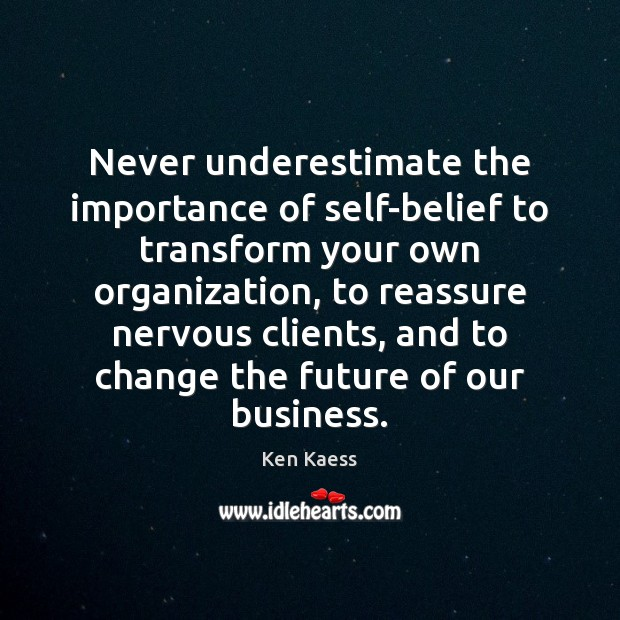 Never underestimate the importance of self-belief to transform your own organization, to Ken Kaess Picture Quote