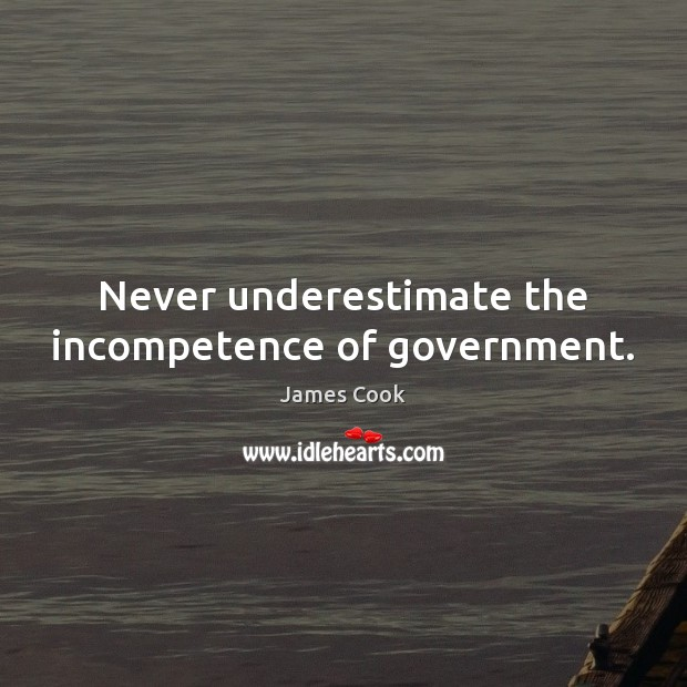 Never underestimate the incompetence of government. Underestimate Quotes Image