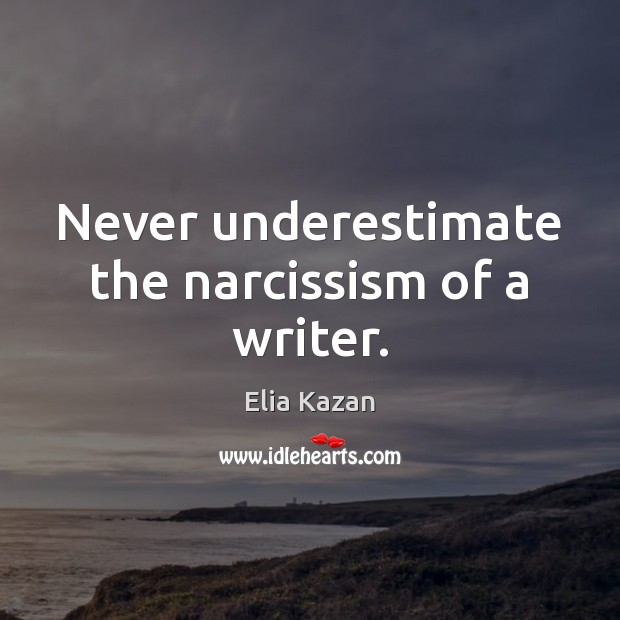 Never underestimate the narcissism of a writer. Elia Kazan Picture Quote