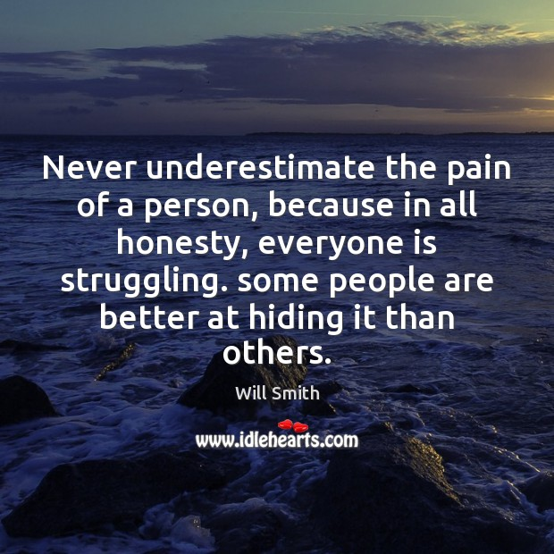 Never underestimate the pain of a person, because in all honesty, everyone Image