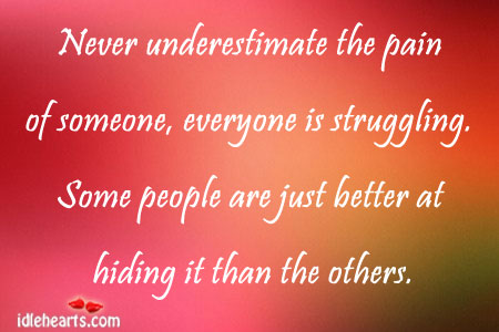 Never Underestimate The Pain Of Someone, Everyone is…