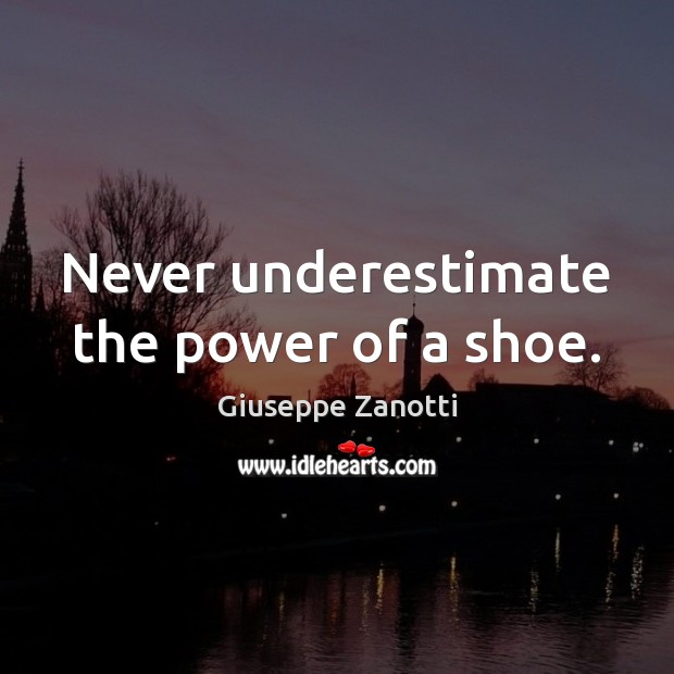 Never underestimate the power of a shoe. Image