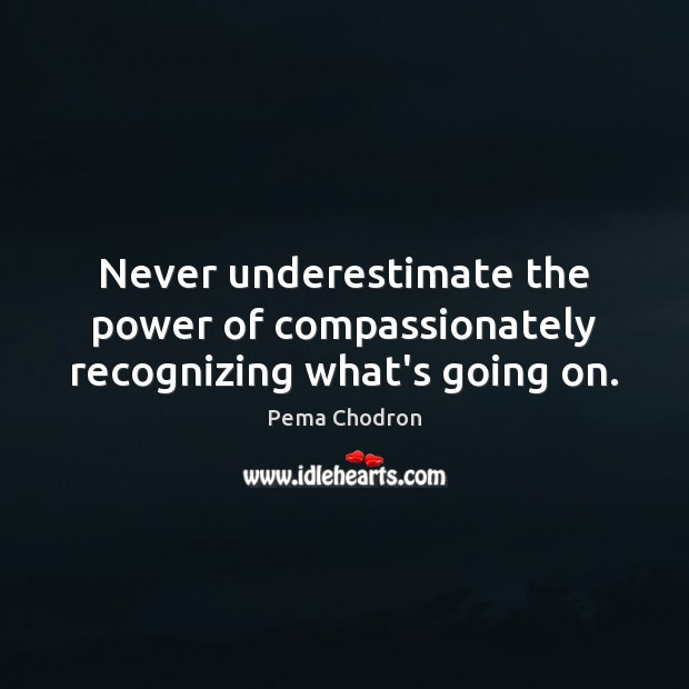Image, Never underestimate the power of compassionately recognizing what's going on.