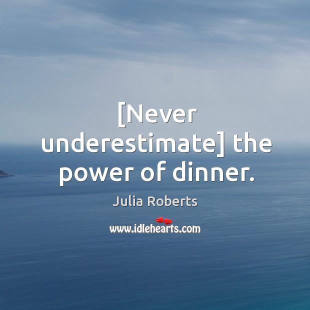 [Never underestimate] the power of dinner. Image