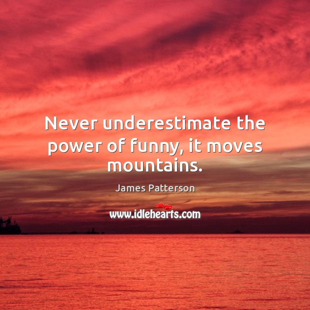 Never underestimate the power of funny, it moves mountains. Underestimate Quotes Image