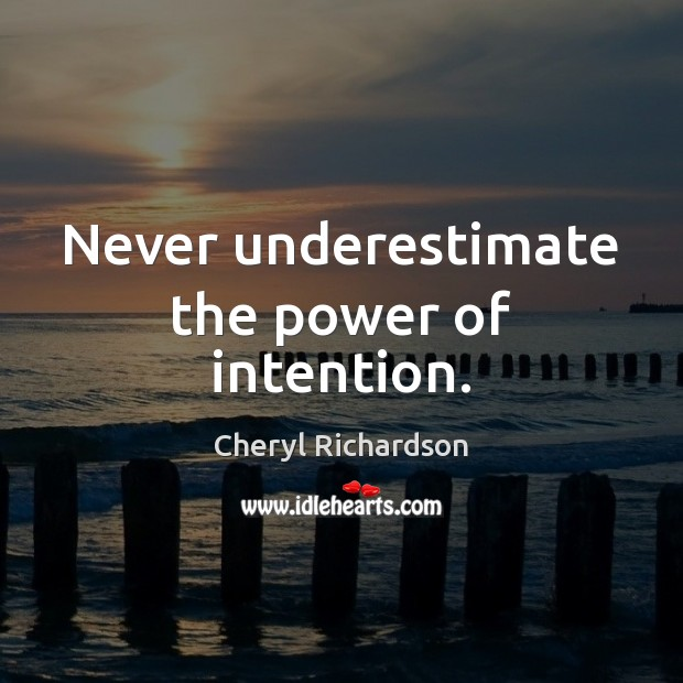 Never underestimate the power of intention. Cheryl Richardson Picture Quote