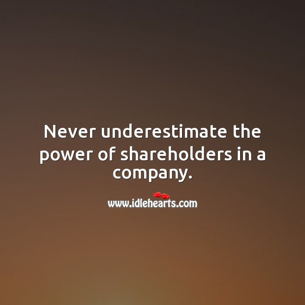 Never underestimate the power of shareholders in a company. Underestimate Quotes Image