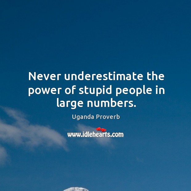 Never underestimate the power of stupid people in large numbers. Uganda Proverbs Image