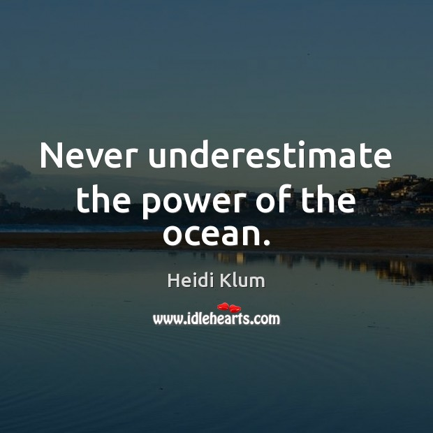 Never underestimate the power of the ocean. Heidi Klum Picture Quote