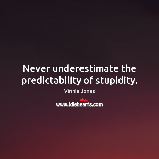 Never underestimate the predictability of stupidity. Image