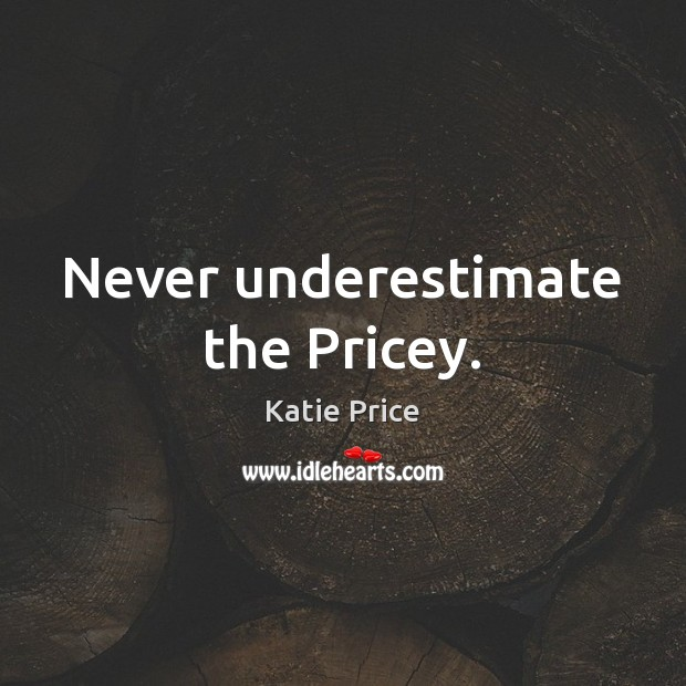 Never underestimate the Pricey. Katie Price Picture Quote