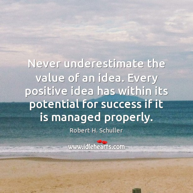 Never underestimate the value of an idea. Every positive idea has within Robert H. Schuller Picture Quote