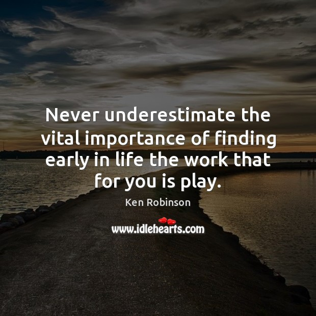 Never underestimate the vital importance of finding early in life the work Underestimate Quotes Image