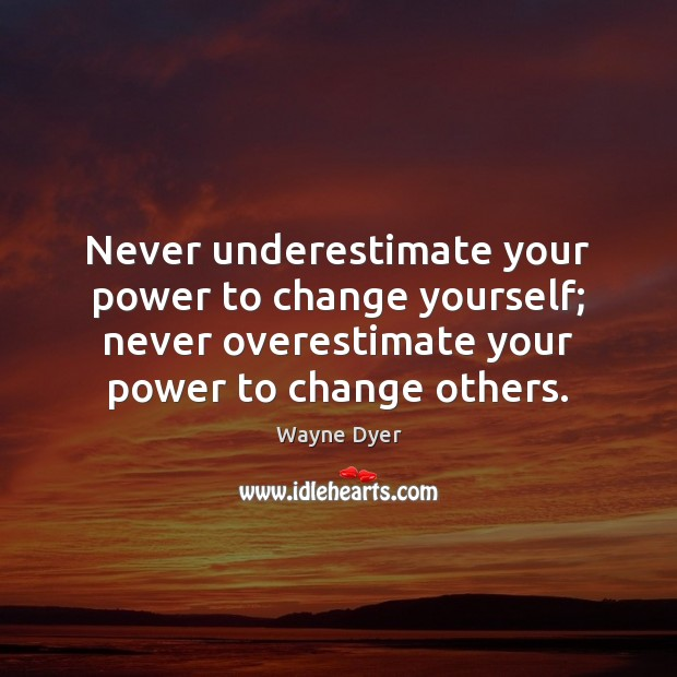 Image, Never underestimate your power to change yourself; never overestimate your power to