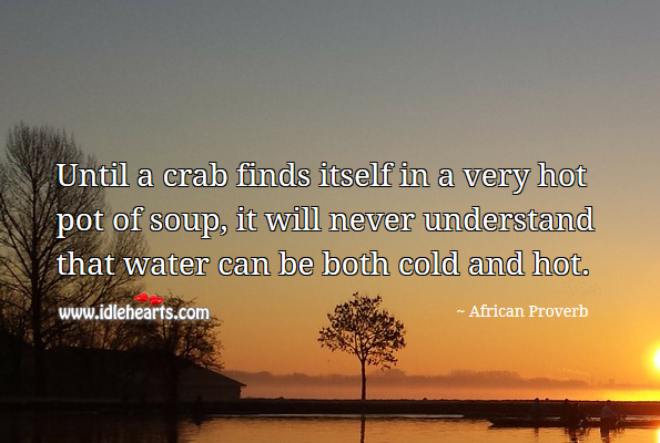 Until a crab finds itself in a very hot pot of soup, it will never understand that water can be both cold and hot. African Proverbs Image