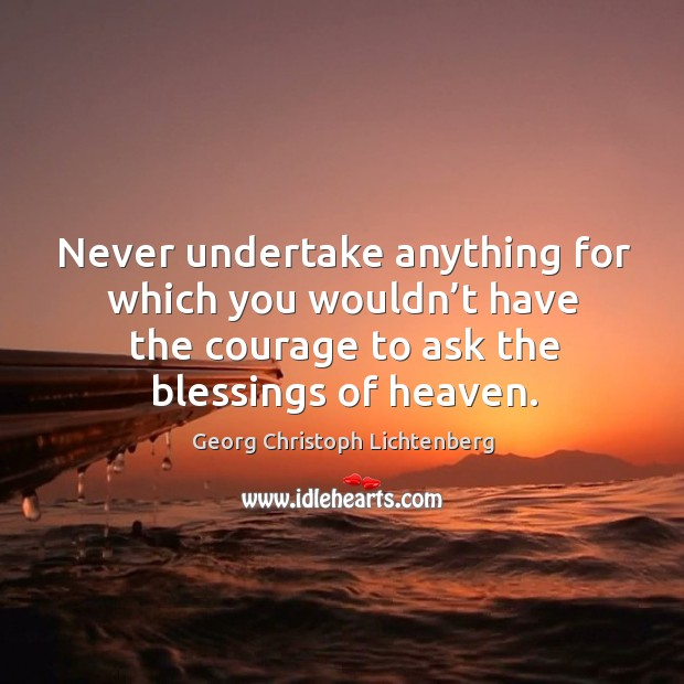 Never undertake anything for which you wouldn't have the courage to ask the blessings of heaven. Image